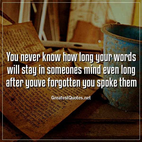 You never know how long your words will stay in someones mind even long after youve forgotten you spoke them