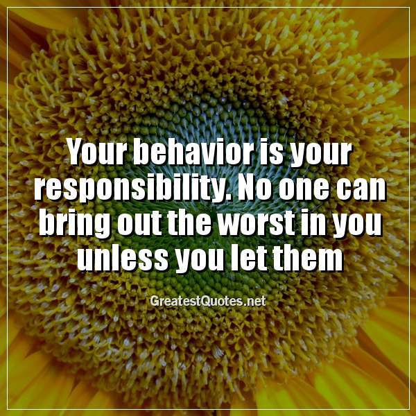 Quote: Your behavior is your responsibility. No one can bring out the worst in you unless you let them.