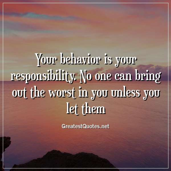 Your behavior is your responsibility. No one can bring out the worst in you unless you let them.