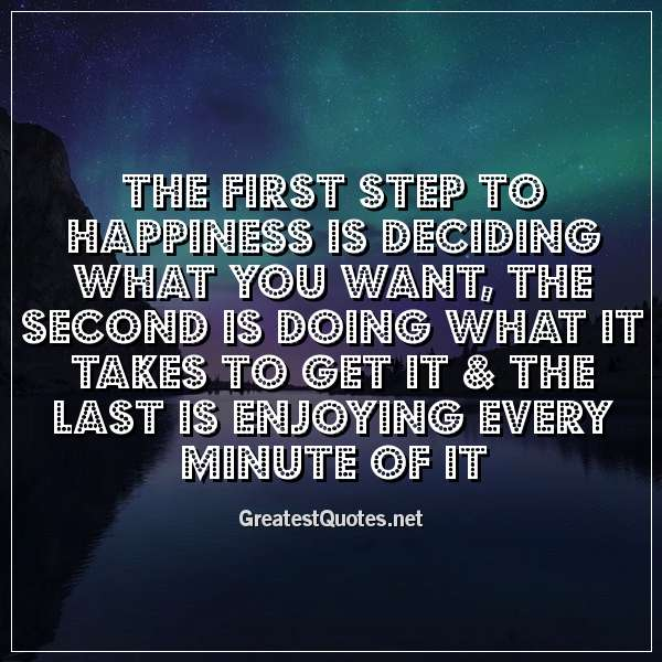 The first step to happiness is deciding what you want, the second is doing what it takes to get it & the last is enjoying every minute of it