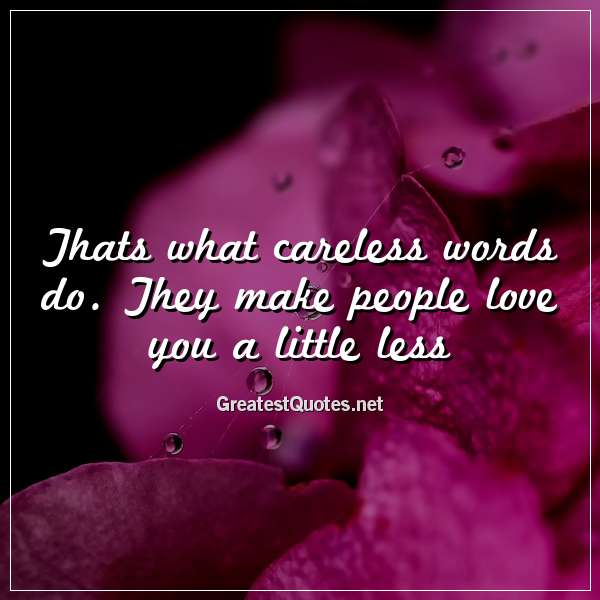 Thats what careless words do. They make people love you a little less