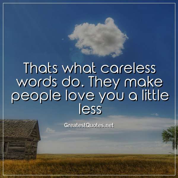 Thats what careless words do. They make people love you a little less.