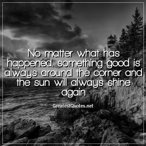Quote: No matter what has happened, something good is always around the corner and the sun will always shine again.