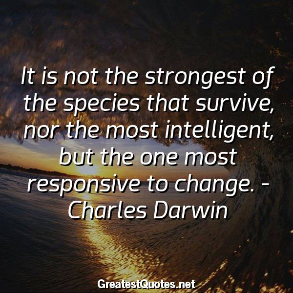 Quote: It is not the strongest of the species that survive, nor the most intelligent, but the one most responsive to change. - Charles Darwin