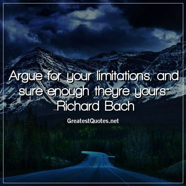 Argue for your limitations, and sure enough theyre yours. -Richard Bach