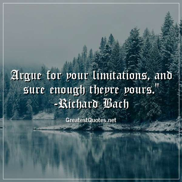 Quote: Argue for your limitations, and sure enough theyre yours. - Richard Bach