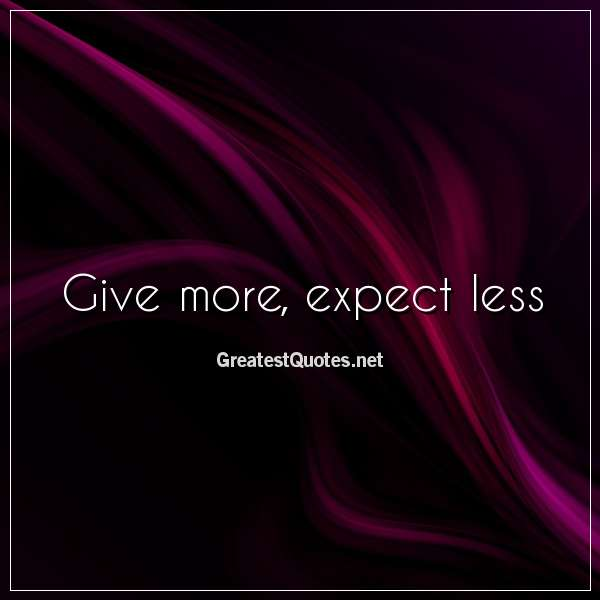 Give more, expect less.