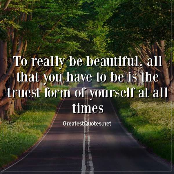 Quote: To really be beautiful, all that you have to be is the truest form of yourself at all times.