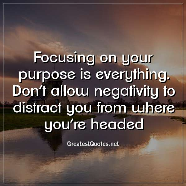 Focusing on your purpose is everything. Don't allow negativity to distract you from where you're headed.