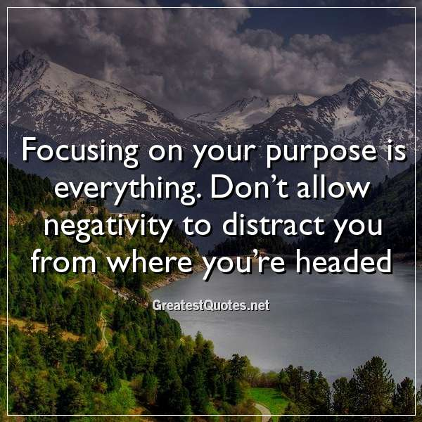 Quote: Focusing on your purpose is everything. Don't allow negativity to distract you from where you're headed.