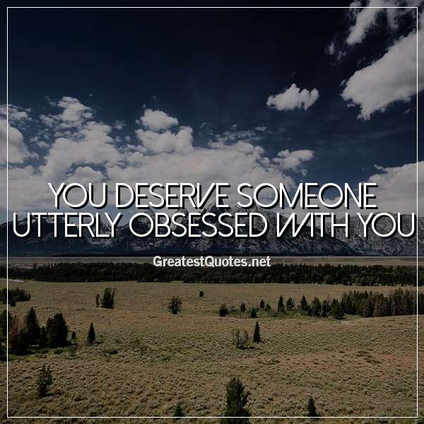 You deserve someone utterly obsessed with you.