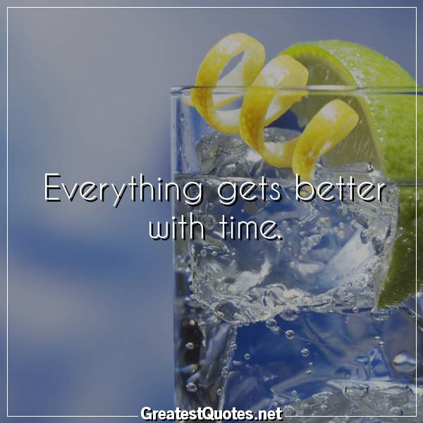 Everything gets better with time.