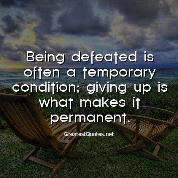 Being defeated is often a temporary condition; giving up is what makes it permanent.