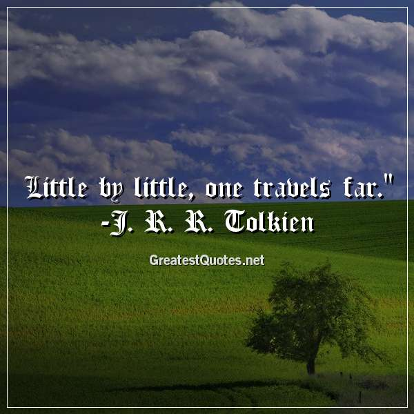 Little by little, one travels far. - J. R. R. Tolkien