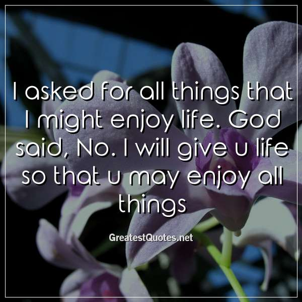 I asked for all things that I might enjoy life. God said, No. I will give u life so that u may enjoy all things.
