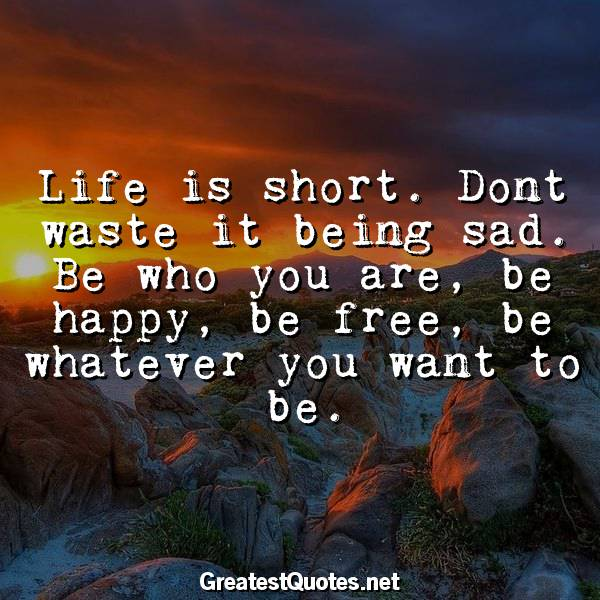 Life is short. Dont waste it being sad. Be who you are, be happy, be free, be whatever you want to be.