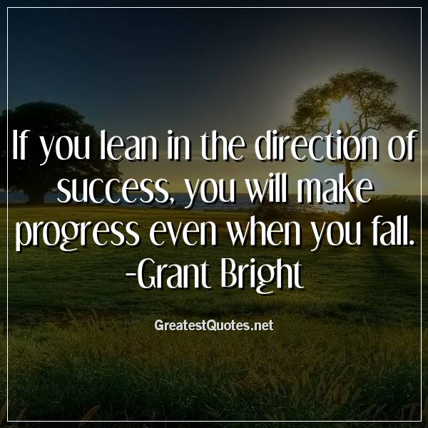 Quote: If you lean in the direction of success, you will make progress even when you fall. -Grant Bright