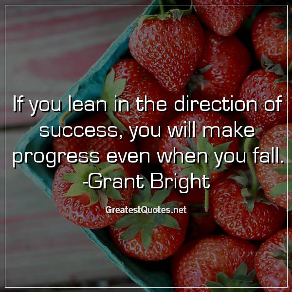 If you lean in the direction of success, you will make progress even when you fall. -Grant Bright