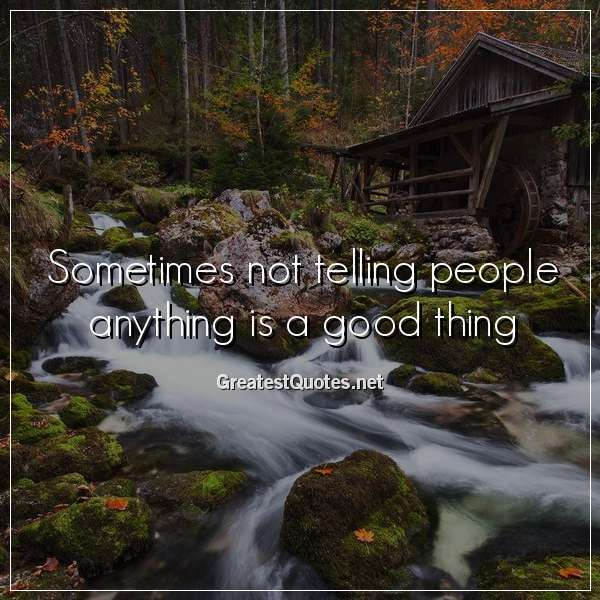 Sometimes not telling people anything is a good thing.