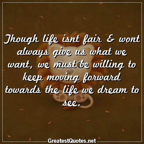 Though life isnt fair & wont always give us what we want, we must be willing to keep moving forward towards the life we dream to see