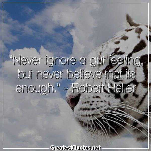 Quote: Never ignore a gut feeling, but never believe that its enough. - Robert Heller