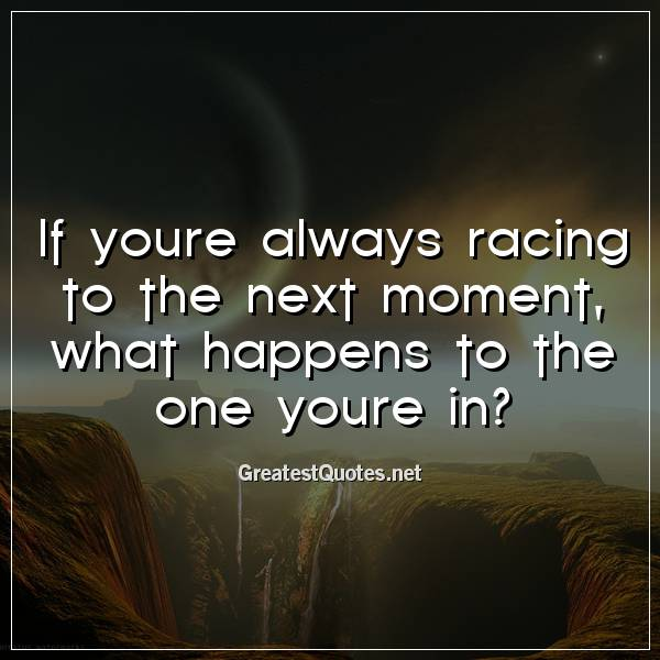 If youre always racing to the next moment, what happens to the one youre in