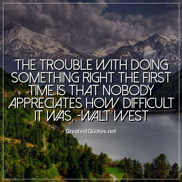 The trouble with doing something right the first time is that nobody appreciates how difficult it was. -Walt West