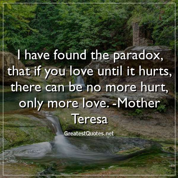 I have found the paradox, that if you love until it hurts, there can be no more hurt, only more love. -Mother Teresa