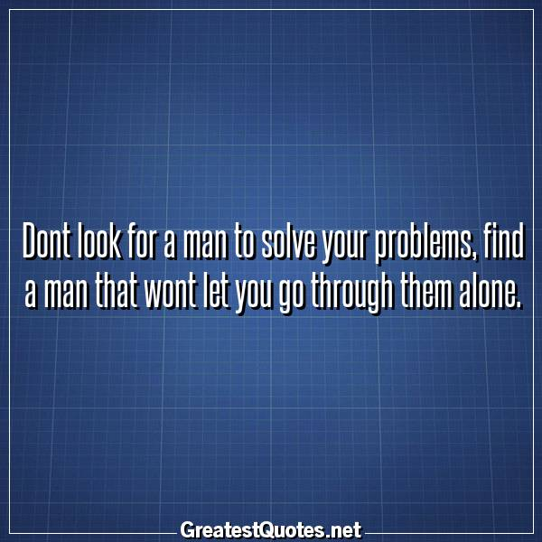 Dont look for a man to solve your problems, find a man that wont let you go through them alone.