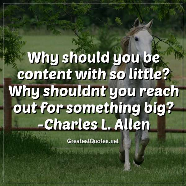 Quote: Why should you be content with so little? Why shouldnt you reach out for something big? -Charles L. Allen