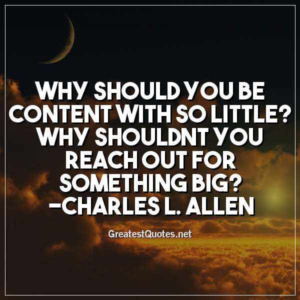 Why should you be content with so little? Why shouldnt you reach out for something big? -Charles L. Allen