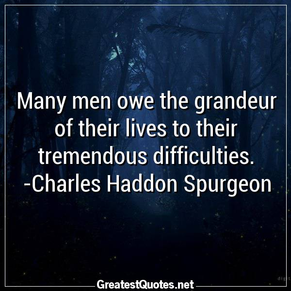 Many men owe the grandeur of their lives to their tremendous difficulties. -Charles Haddon Spurgeon