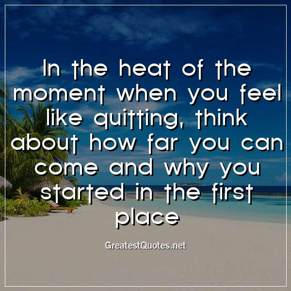 In the heat of the moment when you feel like quitting, think about how far you can come and why you started in the first place
