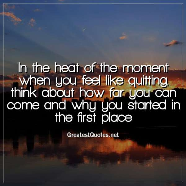 In the heat of the moment when you feel like quitting, think about how far you can come and why you started in the first place.