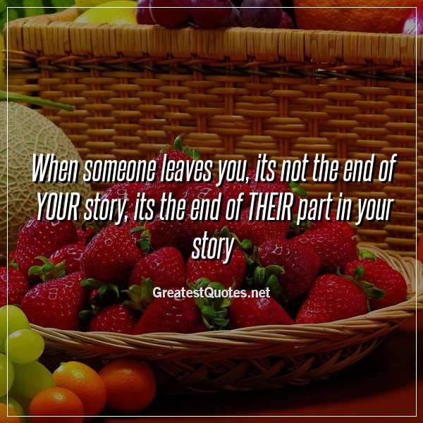 Quote: When someone leaves you, its not the end of YOUR story, its the end of THEIR part in your story.