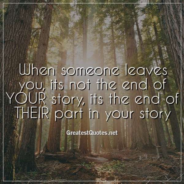 When someone leaves you, its not the end of YOUR story, its the end of THEIR part in your story.