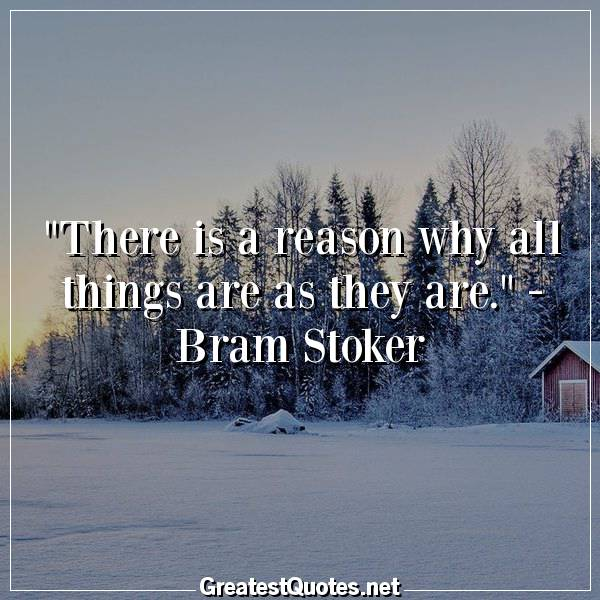 There is a reason why all things are as they are. - Bram Stoker