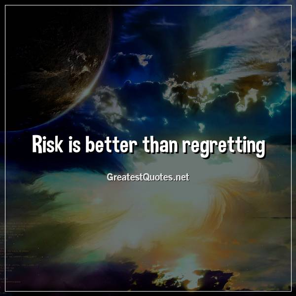Risk is better than regretting