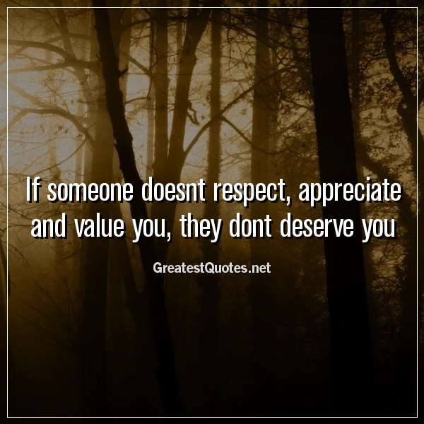 If someone doesnt respect, appreciate and value you, they dont deserve you.