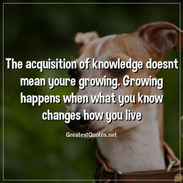 The acquisition of knowledge doesnt mean youre growing. Growing happens when what you know changes how you live.