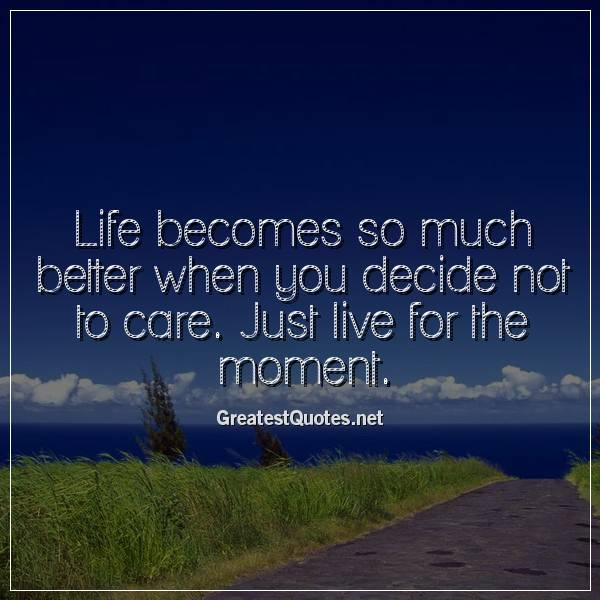 Quote: Life becomes so much better when you decide not to care. Just live for the moment.