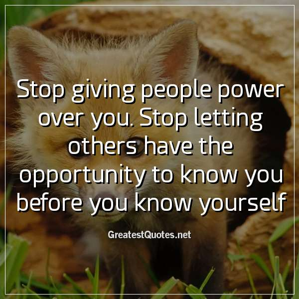 Stop giving people power over you. Stop letting others have the opportunity to know you before you know yourself.