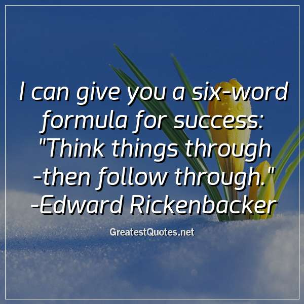 I can give you a six-word formula for success: Think things through - then follow through. - Edward Rickenbacker