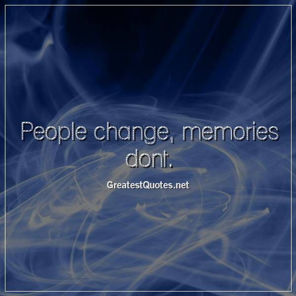 People change, memories dont.