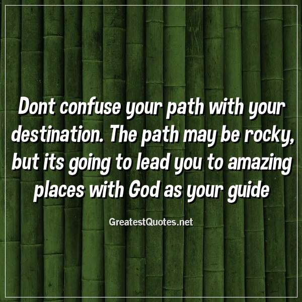 Quote: Dont confuse your path with your destination. The path may be rocky, but its going to lead you to amazing places with God as your guide