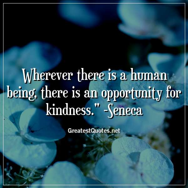 Wherever there is a human being, there is an opportunity for kindness. - Seneca