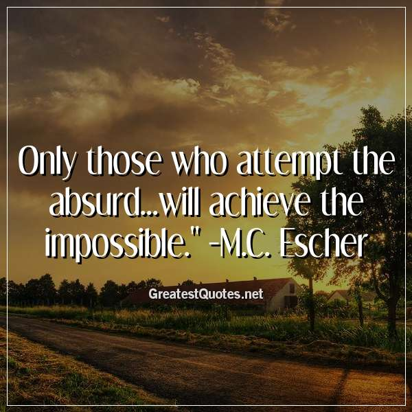 Only those who attempt the absurd...will achieve the impossible. - M.C. Escher