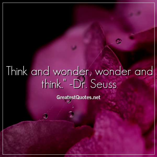 Think and wonder, wonder and think. - Dr. Seuss