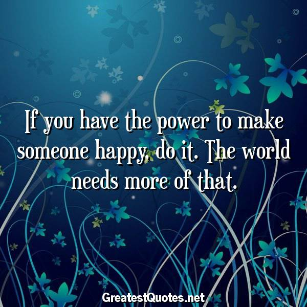 Quote: If you have the power to make someone happy, do it. The world needs more of that.