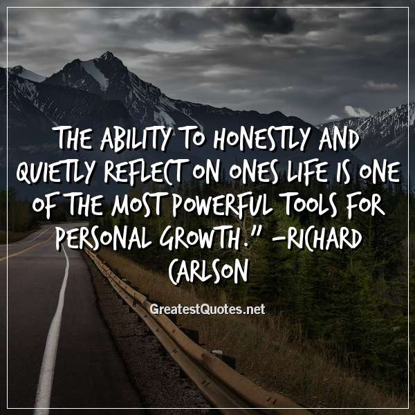 The ability to honestly and quietly reflect on ones life is one of the most powerful tools for personal growth. - Richard Carlson